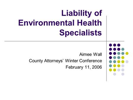 Liability of Environmental Health Specialists Aimee Wall County Attorneys' Winter Conference February 11, 2006.