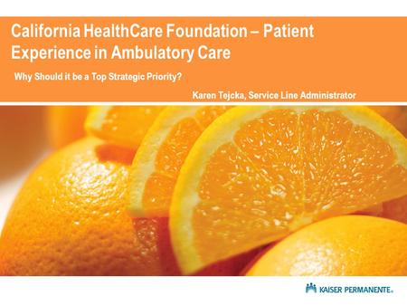 California HealthCare Foundation – Patient Experience in Ambulatory Care Why Should it be a Top Strategic Priority? Karen Tejcka, Service Line Administrator.