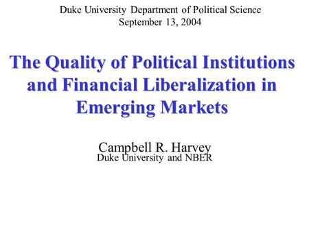 The Quality of Political Institutions and Financial Liberalization in Emerging Markets Campbell R. Harvey Duke University and NBER Duke University Department.