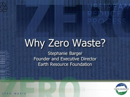 Why Zero Waste? Stephanie Barger Founder and Executive Director Earth Resource Foundation Stephanie Barger Founder and Executive Director Earth Resource.