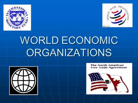 WORLD ECONOMIC ORGANIZATIONS. THE WORLD BANK An international institution who's responsibility is to provide financial assistance to under-developed countries.