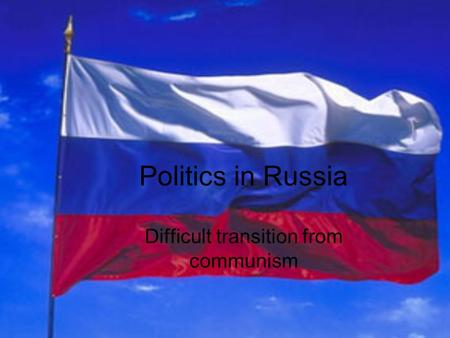 Politics in Russia Difficult transition from communism.