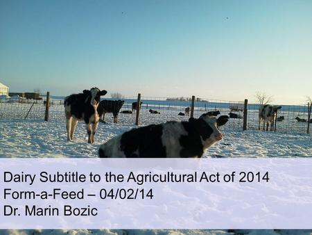 Dairy Subtitle to the Agricultural Act of 2014 Form-a-Feed – 04/02/14 Dr. Marin Bozic.