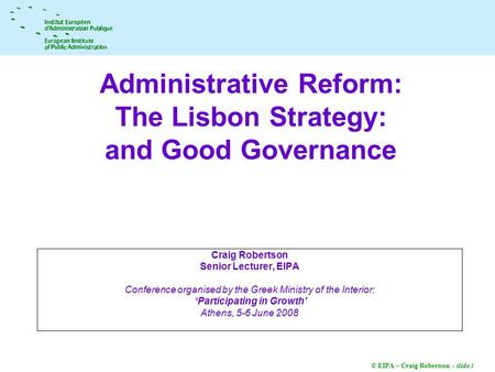© EIPA – Craig Robertson - slide 1 Administrative Reform: The Lisbon Strategy: and Good Governance Craig Robertson Senior Lecturer, EIPA Conference organised.