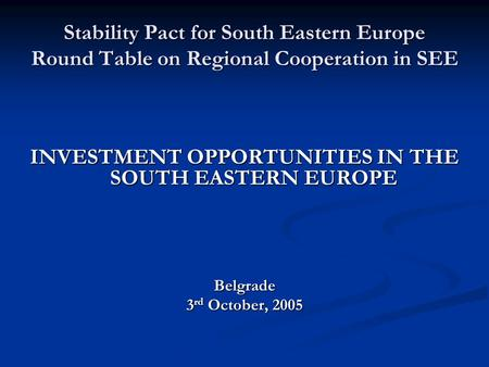 Stability Pact for South Eastern Europe Round Table on Regional Cooperation in SEE INVESTMENT OPPORTUNITIES IN THE SOUTH EASTERN EUROPE Belgrade 3 rd October,