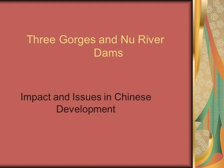 Three Gorges and Nu River Dams Impact and Issues in Chinese Development.