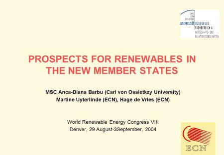 PROSPECTS FOR RENEWABLES IN THE NEW MEMBER STATES MSC Anca-Diana Barbu (Carl von Ossietkzy University) Martine Uyterlinde (ECN), Hage de Vries (ECN) World.