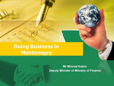 Doing Business in Montenegro Mr Milorad Katnic Deputy Minister of Ministry of Finance.