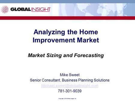 Copyright ©2004 Global Insight, Inc. Analyzing the Home Improvement Market Market Sizing and Forecasting Mike Sweet Senior Consultant, Business Planning.
