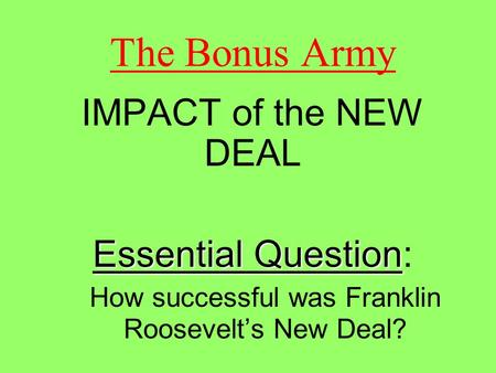 The Bonus Army IMPACT of the NEW DEAL Essential Question Essential Question: How successful was Franklin Roosevelt's New Deal?
