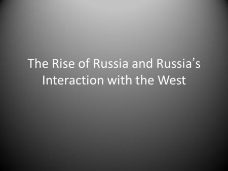 The Rise of Russia and Russia's Interaction with the West.