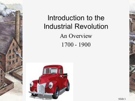 Slide 1 Introduction to the Industrial Revolution An Overview 1700 - 1900.