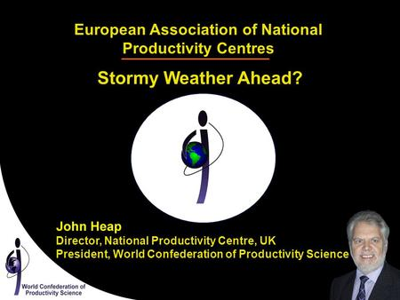 European Association of National Productivity Centres Stormy Weather Ahead? Director, National Productivity Centre, UK President, World Confederation of.