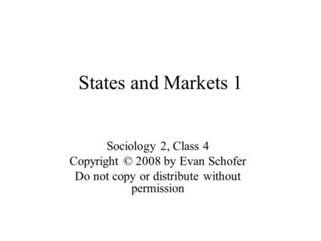 States and Markets 1 Sociology 2, Class 4 Copyright © 2008 by Evan Schofer Do not copy or distribute without permission.