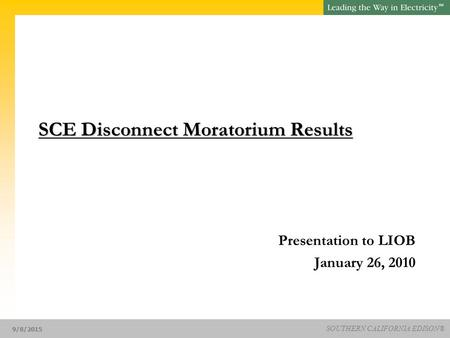 SM SOUTHERN CALIFORNIA EDISON® 9/8/2015 SCE Disconnect Moratorium Results SCE Disconnect Moratorium Results Presentation to LIOB January 26, 2010.