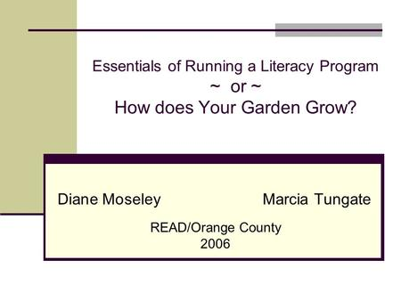 Essentials of Running a Literacy Program ~ or ~ How does Your Garden Grow? Diane MoseleyMarcia Tungate READ/Orange County 2006.