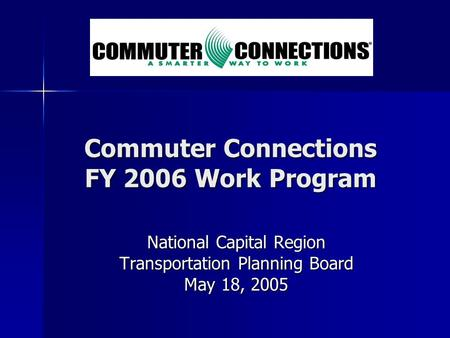 Commuter Connections FY 2006 Work Program National Capital Region Transportation Planning Board May 18, 2005.