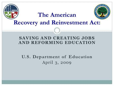 SAVING AND CREATING JOBS AND REFORMING EDUCATION U.S. Department of Education April 3, 2009 The American Recovery and Reinvestment Act: