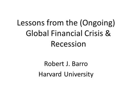 Lessons from the (Ongoing) Global Financial Crisis & Recession Robert J. Barro Harvard University.