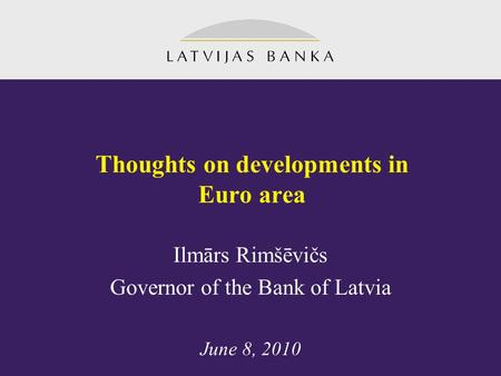 Thoughts on developments in Euro area Ilmārs Rimšēvičs Governor of the Bank of Latvia June 8, 2010.