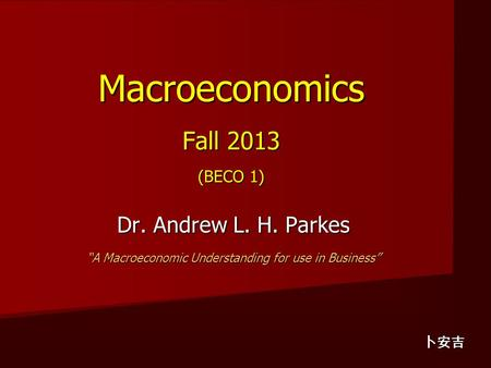 "Macroeconomics Fall 2013 (BECO 1) Dr. Andrew L. H. Parkes ""A Macroeconomic Understanding for use in Business"" 卜安吉."