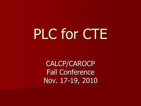 PLC for CTE CALCP/CAROCP Fall Conference Nov. 17-19, 2010.