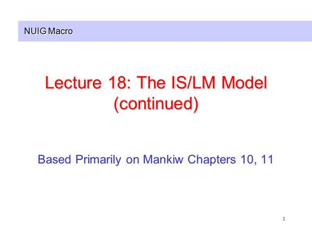 NUIG Macro 1 Lecture 18: The IS/LM Model (continued) Based Primarily on Mankiw Chapters 10, 11.