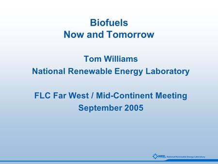 Biofuels Now and Tomorrow Tom Williams National Renewable Energy Laboratory FLC Far West / Mid-Continent Meeting September 2005.