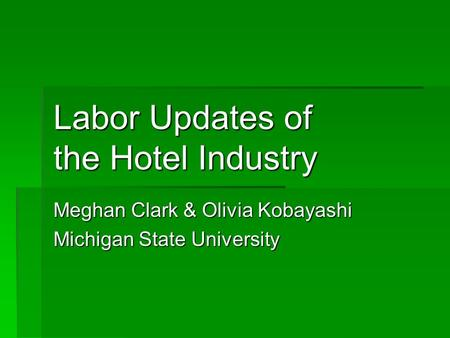 Labor Updates of the Hotel Industry Meghan Clark & Olivia Kobayashi Michigan State University.