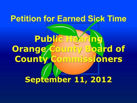 Petition for Earned Sick Time Public Hearing Orange County Board of County Commissioners September 11, 2012.