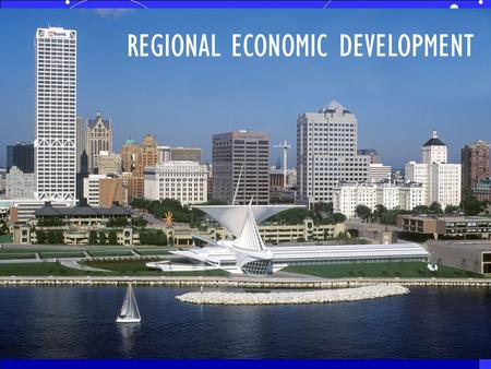 REGIONAL ECONOMIC DEVELOPMENT. PLAY WORK LIVE Metro Milwaukee 4 County Region.