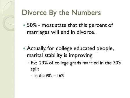 Divorce By the Numbers 50% - most state that this percent of marriages will end in divorce. Actually, for college educated people, marital stability is.