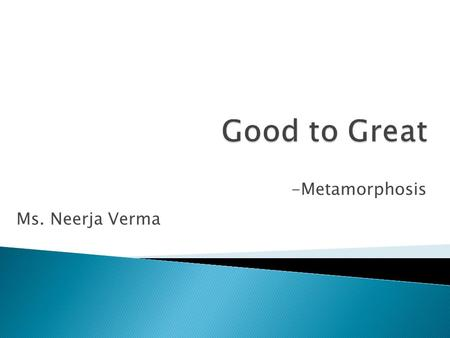 -Metamorphosis Ms. Neerja Verma.  What does a CEO do ? ◦ Takes care of all the stakeholders  Customers  Employees  Owners  What's wrong with what.