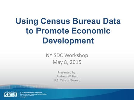 Using Census Bureau Data to Promote Economic Development NY SDC Workshop May 8, 2015 Presented by: Andrew W. Hait U.S. Census Bureau.