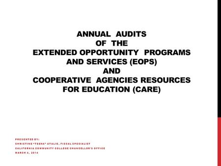 ANNUAL AUDITS OF THE EXTENDED OPPORTUNITY PROGRAMS AND SERVICES (EOPS) AND COOPERATIVE AGENCIES RESOURCES FOR EDUCATION (CARE) PRESENTED BY: CHRISTINE.