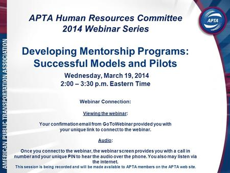 APTA Human Resources Committee 2014 Webinar Series Developing Mentorship Programs: Successful Models and Pilots Wednesday, March 19, 2014 2:00 – 3:30 p.m.