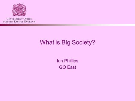 What is Big Society? Ian Phillips GO East. What is Big Society? Big Society is at the heart of Government's vision Three key areas –Public service reform.