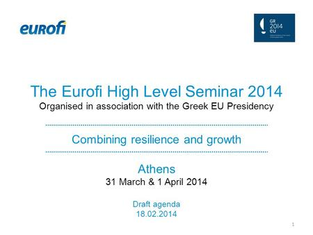 The Eurofi High Level Seminar 2014 Organised in association with the Greek EU Presidency Combining resilience and growth Athens 31 March & 1 April 2014.