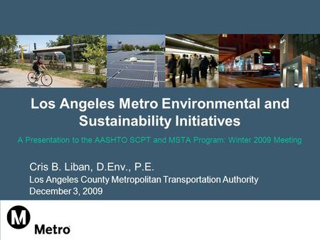Los Angeles Metro Environmental and Sustainability Initiatives A Presentation to the AASHTO SCPT and MSTA Program: Winter 2009 Meeting Cris B. Liban, D.Env.,
