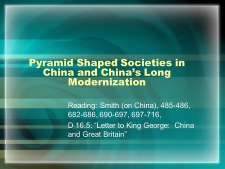 "Pyramid Shaped Societies in China and China's Long Modernization Reading: Smith (on China), 485-486, 682-686, 690-697, 697-716, D 16.5: ""Letter to King."