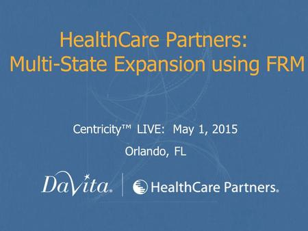 HealthCare Partners: Multi-State Expansion using FRM Centricity™ LIVE: May 1, 2015 Orlando, FL.