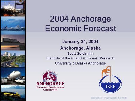 Anchorage crossroads to the world 2004 Anchorage Economic Forecast January 21, 2004 Anchorage, Alaska Scott Goldsmith Institute of Social and Economic.