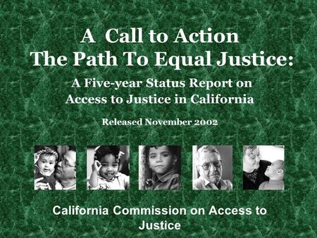 A Call to Action The Path To Equal Justice: A Five-year Status Report on Access to Justice in California Released November 2002 California Commission on.