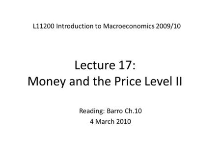Lecture 17: Money and the Price Level II L11200 Introduction to Macroeconomics 2009/10 Reading: Barro Ch.10 4 March 2010.