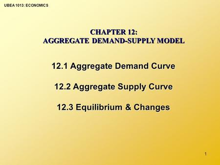 UBEA 1013: ECONOMICS 1 CHAPTER 12: AGGREGATE DEMAND-SUPPLY MODEL 12.1 Aggregate Demand Curve 12.2 Aggregate Supply Curve 12.3 Equilibrium & Changes.