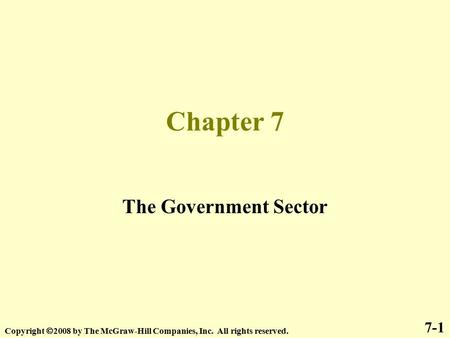Chapter 7 The Government Sector 7-1 Copyright  2008 by The McGraw-Hill Companies, Inc. All rights reserved.