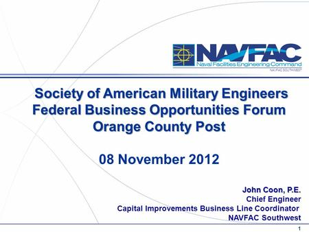 NAVFAC SOUTHWEST John Coon, P.E. Chief Engineer Capital Improvements Business Line Coordinator NAVFAC Southwest 1 Society of American Military Engineers.