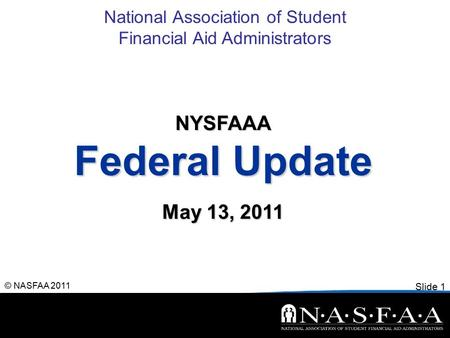 National Association of Student Financial Aid Administrators Slide 1 © NASFAA 2011 NYSFAAA Federal Update May 13, 2011.