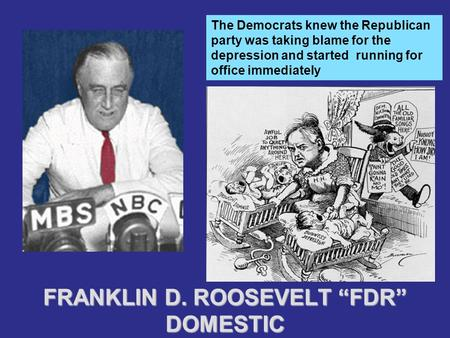 "FRANKLIN D. ROOSEVELT ""FDR"" DOMESTIC The Democrats knew the Republican party was taking blame for the depression and started running for office immediately."