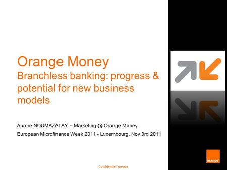 Confidentiel groupe Orange Money Branchless banking: progress & potential for new business models Aurore NOUMAZALAY – Orange Money European.